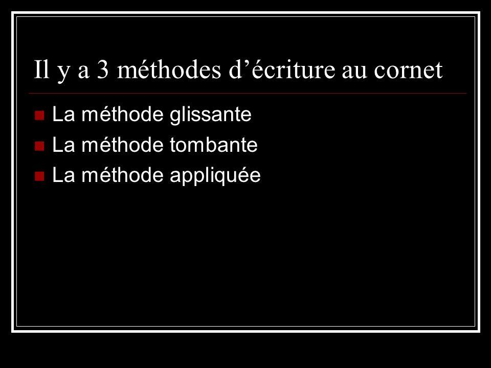 Il y a 3 méthodes décriture au cornet La méthode glissante La méthode tombante La méthode appliquée