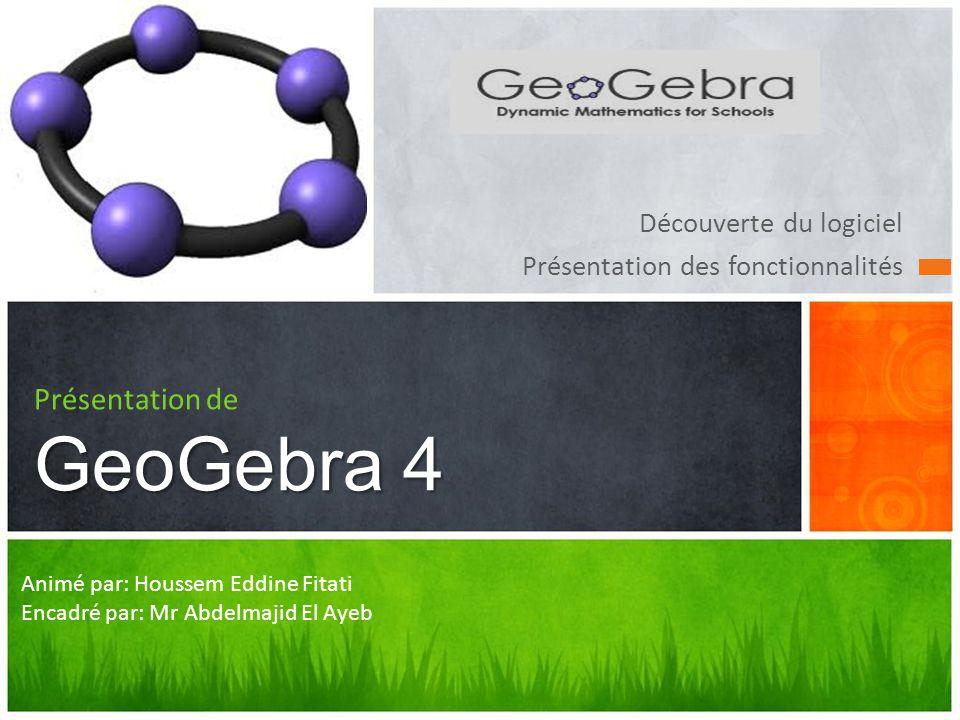 Découverte du logiciel Présentation des fonctionnalités GeoGebra 4 Présentation de GeoGebra 4 Animé par: Houssem Eddine Fitati Encadré par: Mr Abdelma