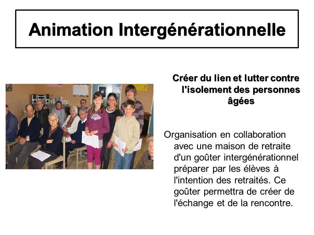 Animation Intergénérationnelle Créer du lien et lutter contre l isolement des personnes âgées Organisation en collaboration avec une maison de retraite d un goûter intergénérationnel préparer par les élèves à l intention des retraités.