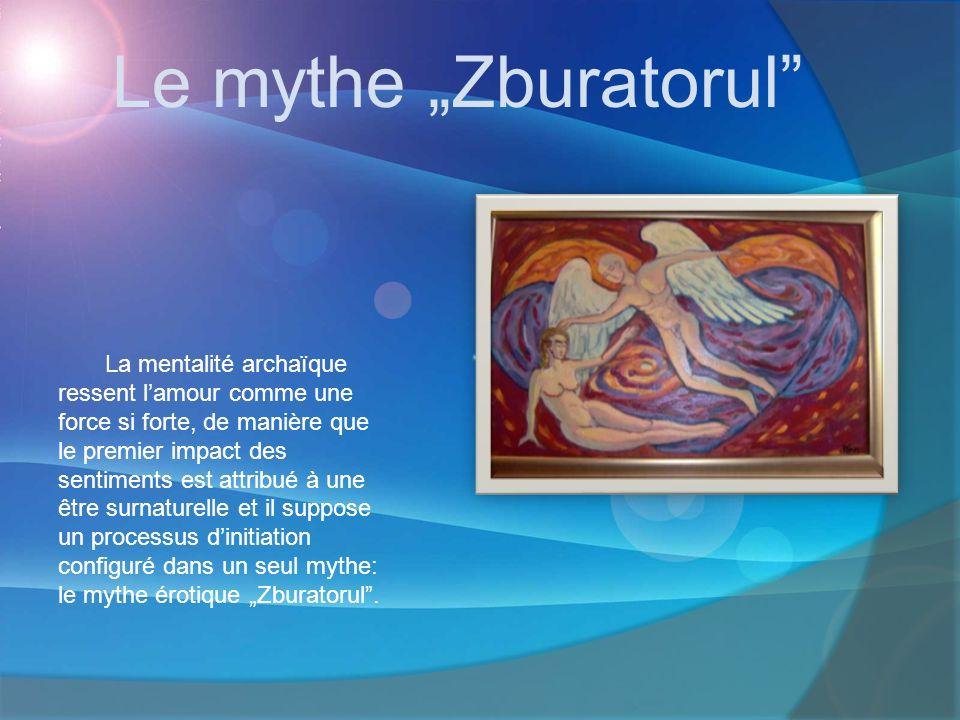 Le mythe Zburatorul La mentalité archaïque ressent lamour comme une force si forte, de manière que le premier impact des sentiments est attribué à une être surnaturelle et il suppose un processus dinitiation configuré dans un seul mythe: le mythe érotique Zburatorul.