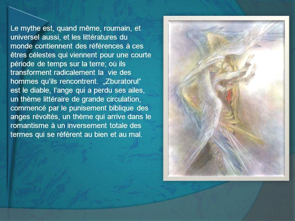 Le mythe est, quand même, roumain, et universel aussi, et les littératures du monde contiennent des références à ces êtres célestes qui viennent pour