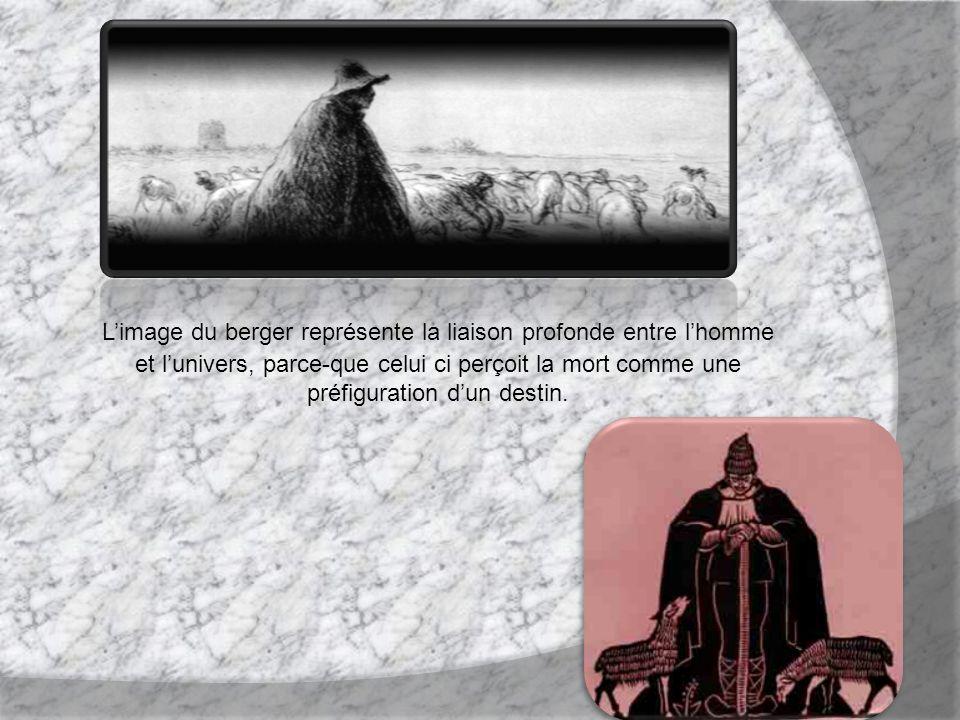Limage du berger représente la liaison profonde entre lhomme et lunivers, parce-que celui ci perçoit la mort comme une préfiguration dun destin.