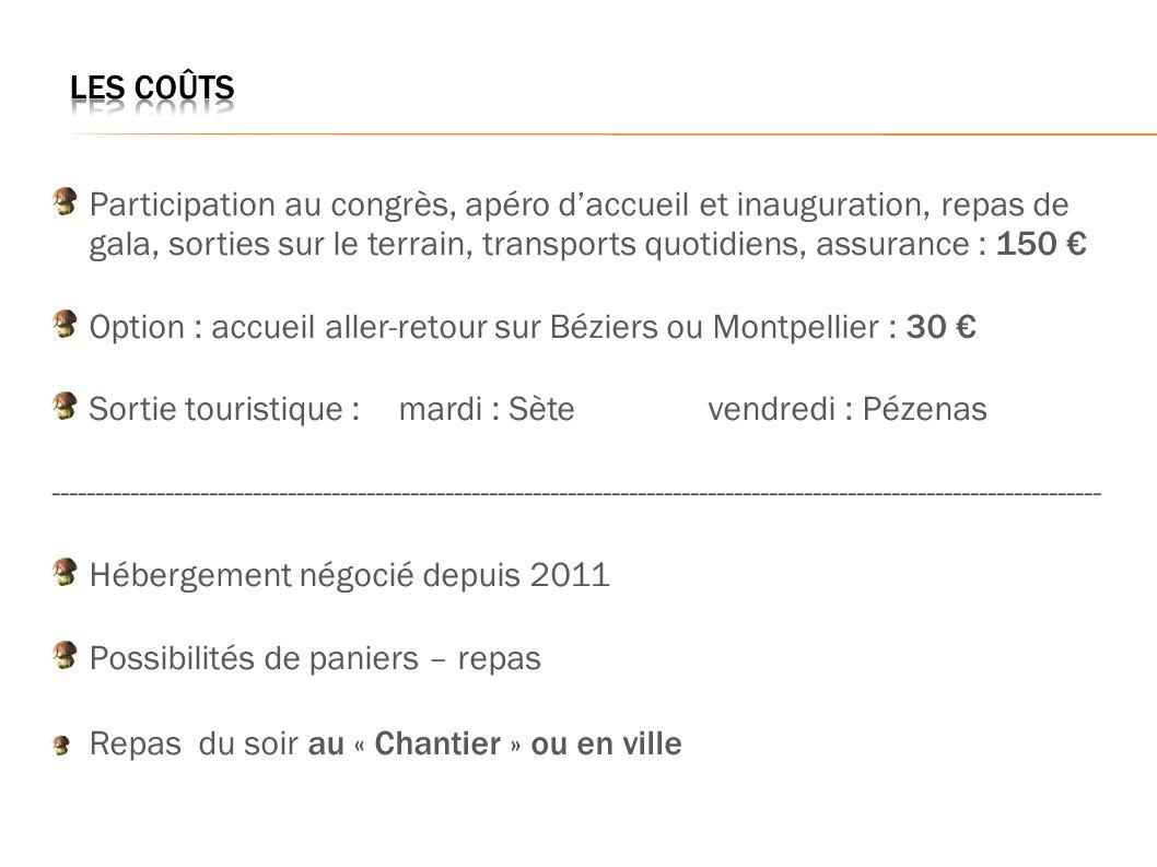 Participation au congrès, apéro daccueil et inauguration, repas de gala, sorties sur le terrain, transports quotidiens, assurance : 150 Option : accueil aller-retour sur Béziers ou Montpellier : 30 Sortie touristique : mardi : Sètevendredi : Pézenas ------------------------------------------------------------------------------------------------------------------------ Hébergement négocié depuis 2011 Possibilités de paniers – repas Repas du soir au « Chantier » ou en ville