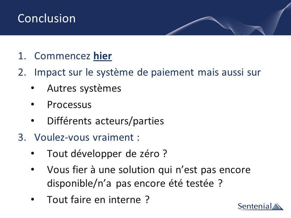 Conclusion 1.Commencez hier 2.Impact sur le système de paiement mais aussi sur Autres systèmes Processus Différents acteurs/parties 3.Voulez-vous vrai