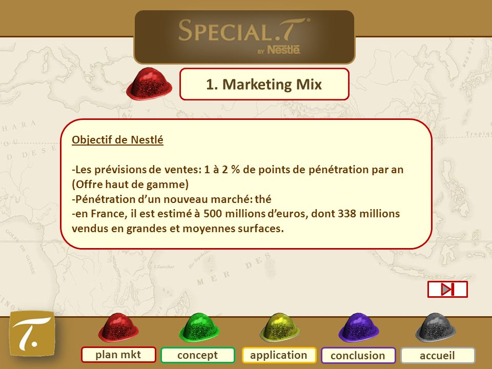 Plan mkt 1. Marketing Mix plan mkt conceptapplication conclusionaccueil Objectif de Nestlé -Les prévisions de ventes: 1 à 2 % de points de pénétration