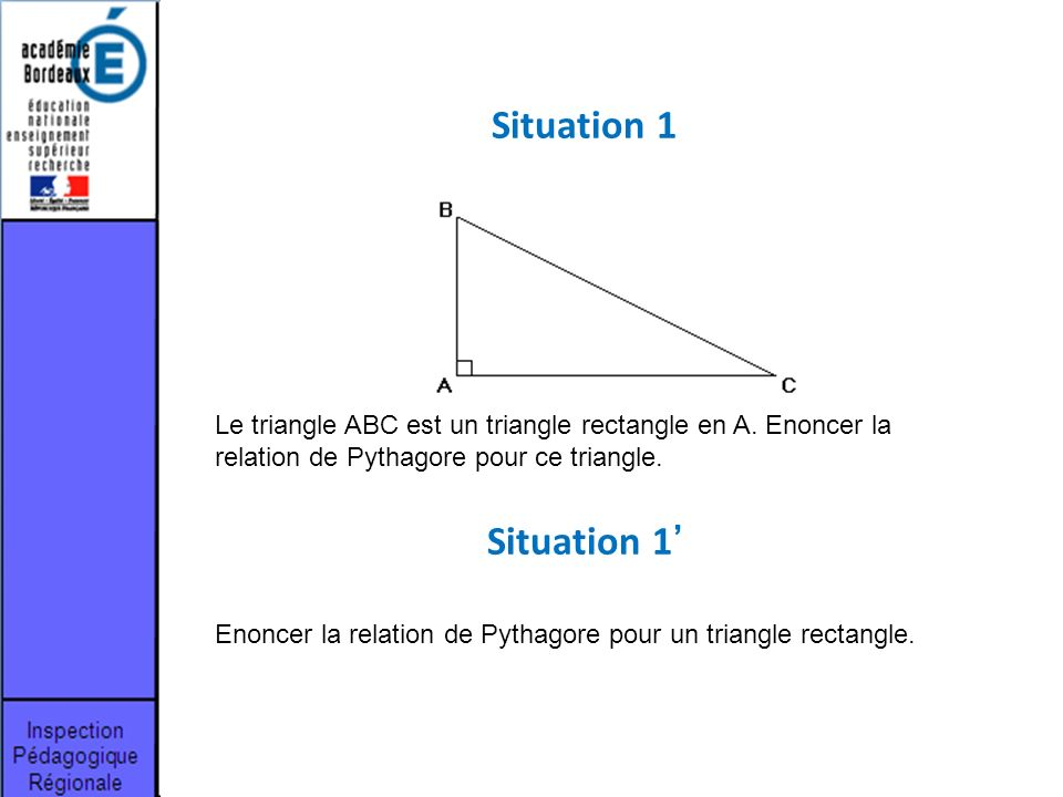Le triangle ABC est un triangle rectangle en A. Enoncer la relation de Pythagore pour ce triangle. Situation 1 Enoncer la relation de Pythagore pour u