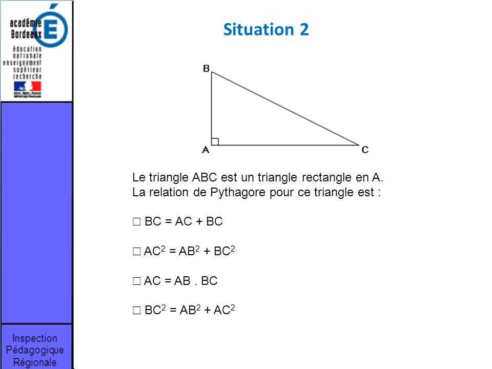 Le triangle ABC est un triangle rectangle en A. La relation de Pythagore pour ce triangle est : BC = AC + BC AC 2 = AB 2 + BC 2 AC = AB. BC BC 2 = AB