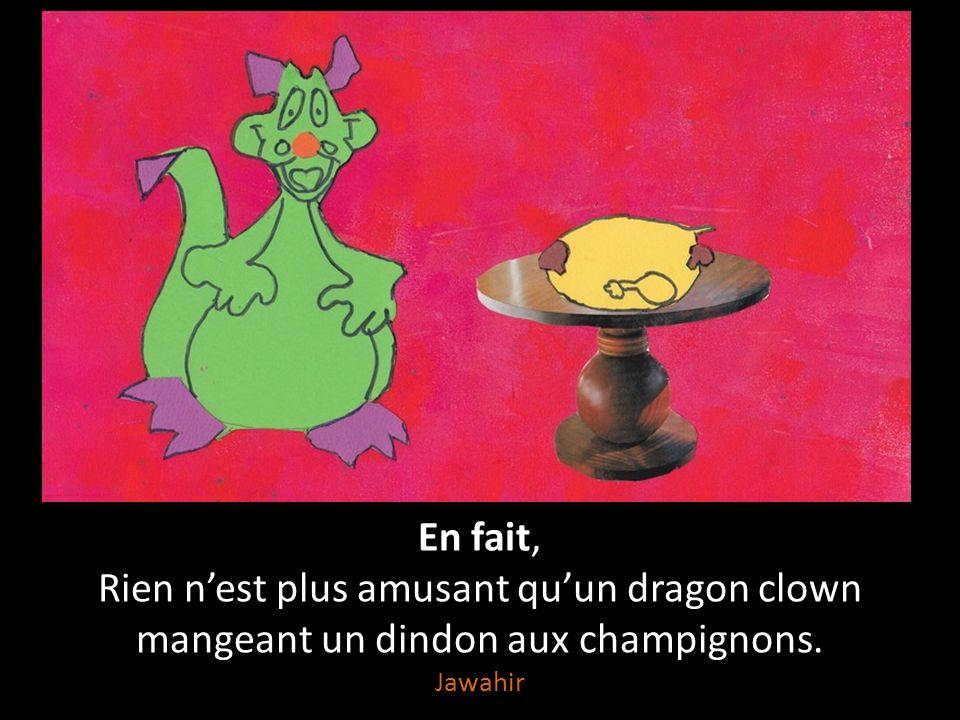 Rien nest plus amusant Quun clown qui tombe sur une tarte au citron, Quun dragon qui déclare sa flamme, Que des champignons champions du marathon, Quu