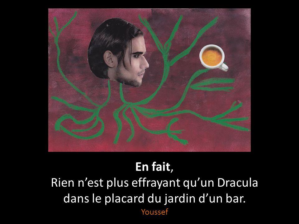 Rien nest plus effrayant Quun Dracula sur mon traversin, Quun loup-garou dans le jardin, Quune sorcière dans un bar, Quun fantôme dans mon placard. En