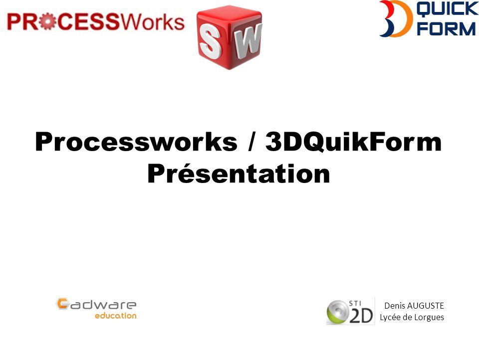 Processworks / 3DQuikForm Présentation Denis AUGUSTE Lycée de Lorgues