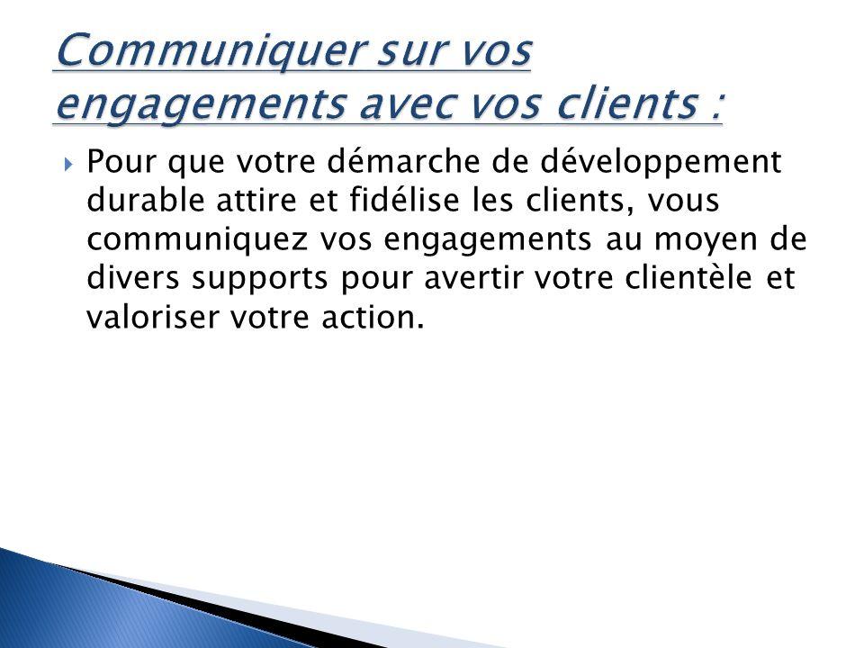 Pour que votre démarche de développement durable attire et fidélise les clients, vous communiquez vos engagements au moyen de divers supports pour avertir votre clientèle et valoriser votre action.