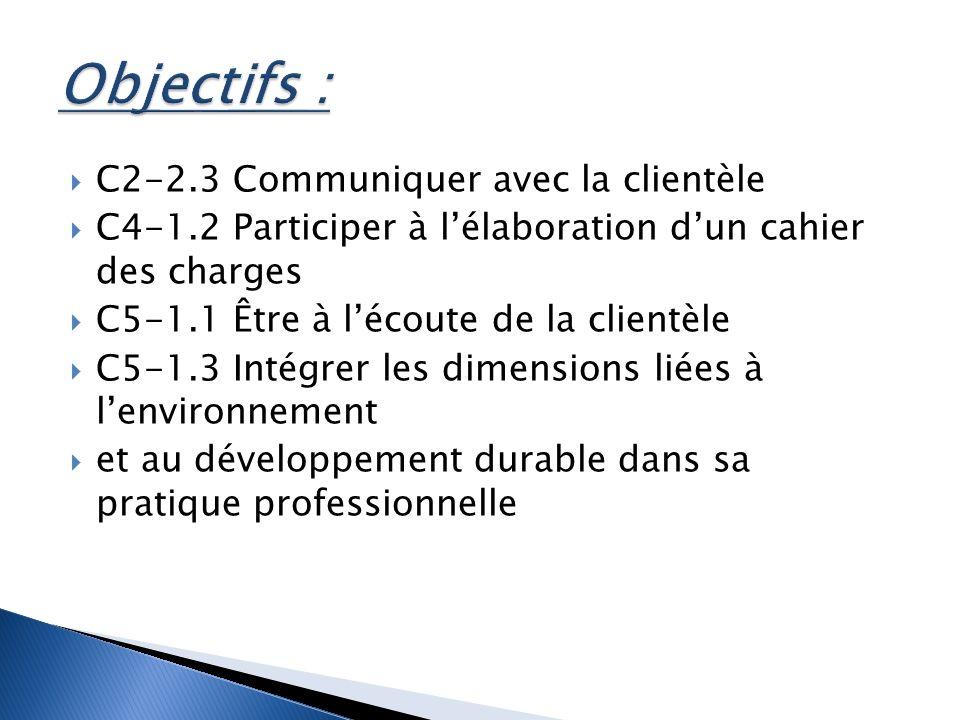 C2-2.3 Communiquer avec la clientèle C4-1.2 Participer à lélaboration dun cahier des charges C5-1.1 Être à lécoute de la clientèle C5-1.3 Intégrer les dimensions liées à lenvironnement et au développement durable dans sa pratique professionnelle