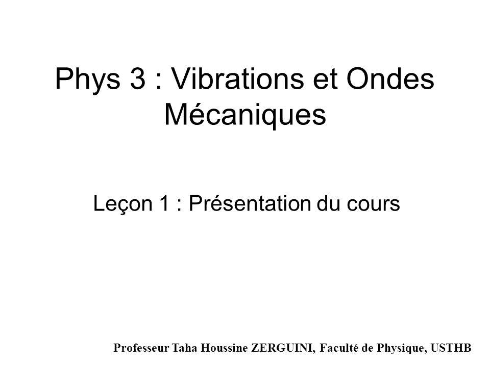 Phys 3 : Vibrations et Ondes Mécaniques Leçon 1 : Présentation du cours Professeur Taha Houssine ZERGUINI, Faculté de Physique, USTHB