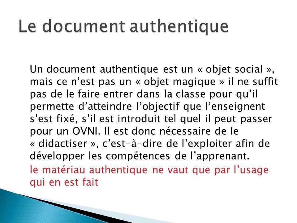 Un document authentique est un « objet social », mais ce nest pas un « objet magique » il ne suffit pas de le faire entrer dans la classe pour quil pe