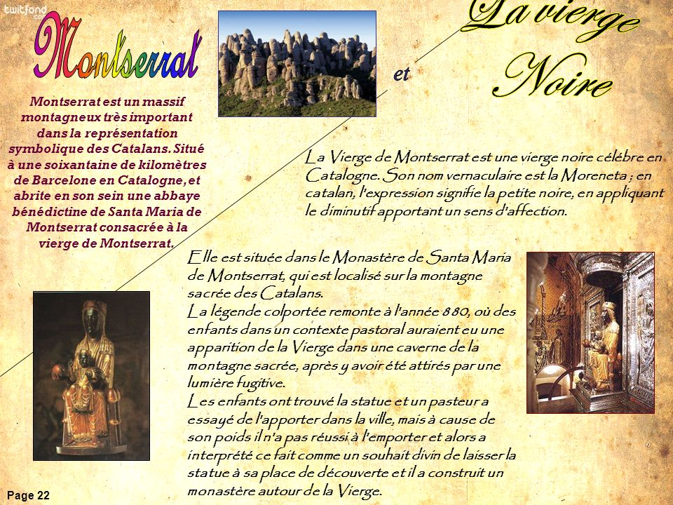 Elle est située dans le Monastère de Santa Maria de Montserrat, qui est localisé sur la montagne sacrée des Catalans. La légende colportée remonte à l