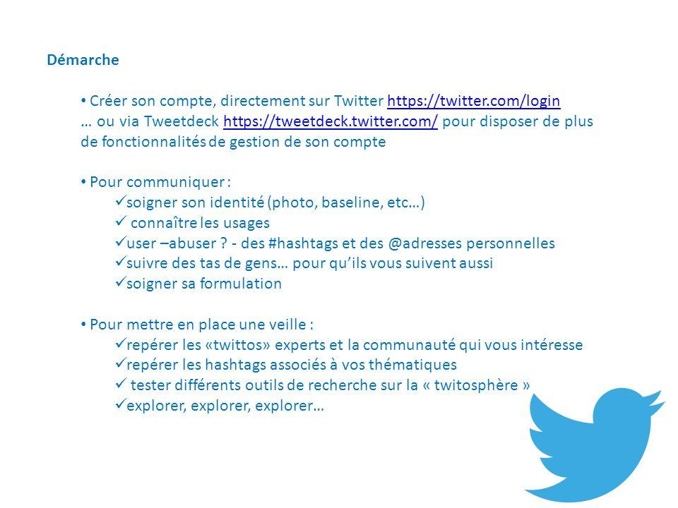 Démarche Créer son compte, directement sur Twitter https://twitter.com/loginhttps://twitter.com/login … ou via Tweetdeck https://tweetdeck.twitter.com/ pour disposer de plus de fonctionnalités de gestion de son comptehttps://tweetdeck.twitter.com/ Pour communiquer : soigner son identité (photo, baseline, etc…) connaître les usages user –abuser .