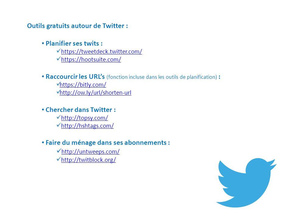 Outils gratuits autour de Twitter : Planifier ses twits : https://tweetdeck.twitter.com/ https://hootsuite.com/ Raccourcir les URLs (fonction incluse dans les outils de planification) : https://bitly.com/ http://ow.ly/url/shorten-url Chercher dans Twitter : http://topsy.com/ http://hshtags.com/ Faire du ménage dans ses abonnements : http://untweeps.com/ http://twitblock.org/