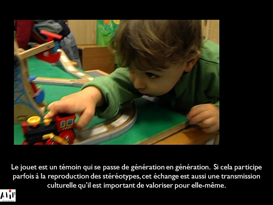 Le jouet est un témoin qui se passe de génération en génération. Si cela participe parfois à la reproduction des stéréotypes, cet échange est aussi un