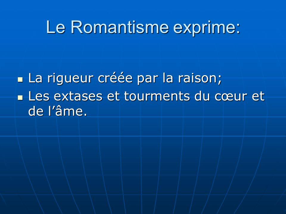 Le Romantisme exprime: La rigueur créée par la raison; La rigueur créée par la raison; Les extases et tourments du cœur et de lâme.
