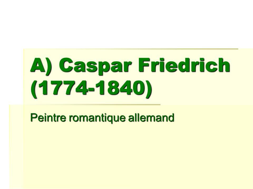 A) Caspar Friedrich (1774-1840) Peintre romantique allemand