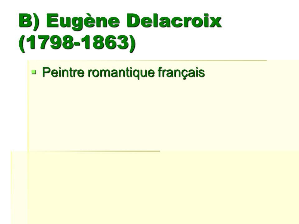 B) Eugène Delacroix (1798-1863) Peintre romantique français Peintre romantique français