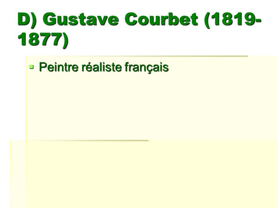 D) Gustave Courbet (1819- 1877) Peintre réaliste français Peintre réaliste français