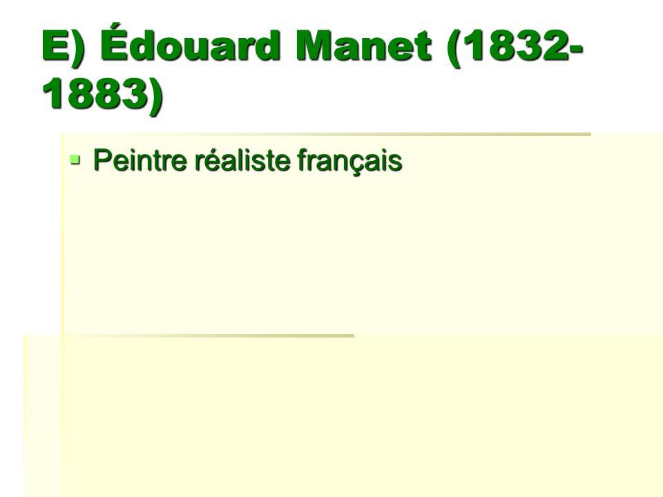 E) Édouard Manet (1832- 1883) Peintre réaliste français Peintre réaliste français