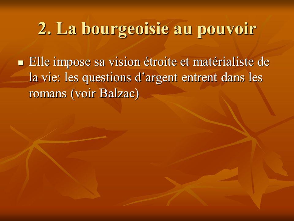 2. La bourgeoisie au pouvoir Elle impose sa vision étroite et matérialiste de la vie: les questions dargent entrent dans les romans (voir Balzac) Elle