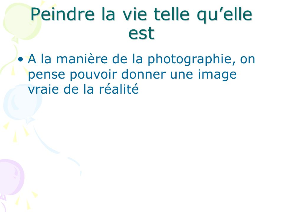 Peindre la vie telle quelle est A la manière de la photographie, on pense pouvoir donner une image vraie de la réalité