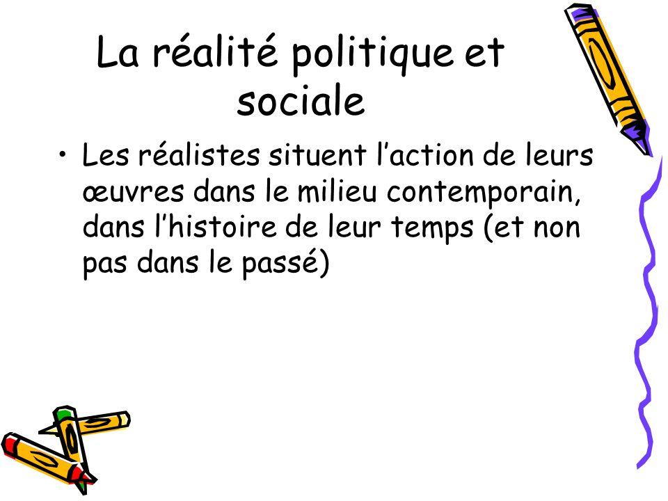 La réalité politique et sociale Les réalistes situent laction de leurs œuvres dans le milieu contemporain, dans lhistoire de leur temps (et non pas dans le passé)