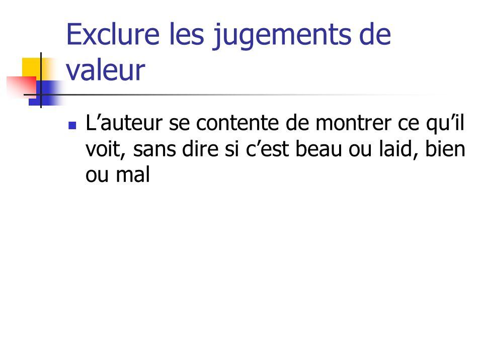 Exclure les jugements de valeur Lauteur se contente de montrer ce quil voit, sans dire si cest beau ou laid, bien ou mal