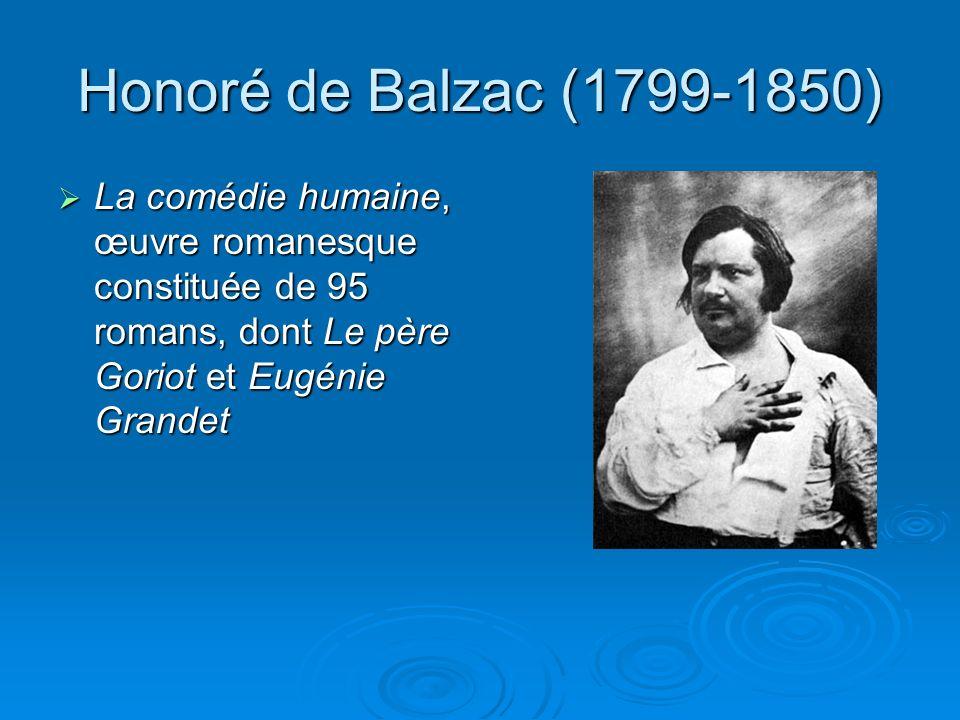 Honoré de Balzac (1799-1850) La comédie humaine, œuvre romanesque constituée de 95 romans, dont Le père Goriot et Eugénie Grandet La comédie humaine, œuvre romanesque constituée de 95 romans, dont Le père Goriot et Eugénie Grandet