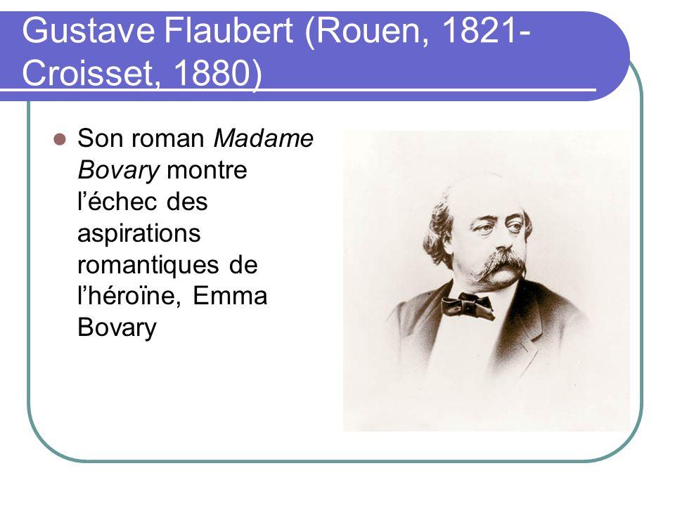 Gustave Flaubert (Rouen, 1821- Croisset, 1880) Son roman Madame Bovary montre léchec des aspirations romantiques de lhéroïne, Emma Bovary