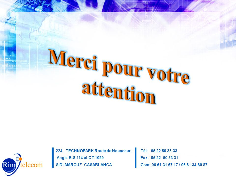 Merci de votre attention Yahoo Maps 224, TECHNOPARK Route de Nouaceur, Angle R.S 114 et CT 1029 SIDI MAROUF CASABLANCA Tél: 05 22 50 33 33 Fax: 05 22 50 33 31 Gsm: 06 61 31 67 17 / 06 61 34 60 87