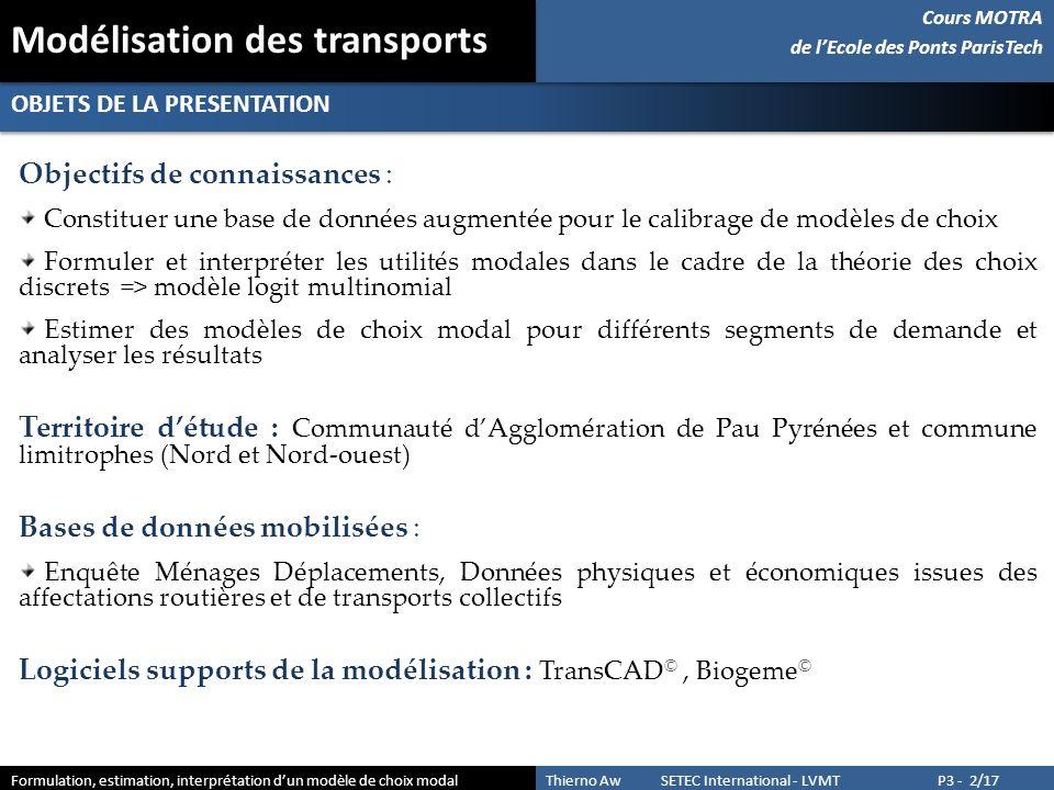 SOMMAIRE 1- VUE DENSEMBLE Présente le contexte 2- FORMULATION DUN MODELE DE CHOIX MODAL Formule les utilités et discute de la pertinence des variables constitutives des modèles de choix 3- ESTIMATION ET ANALYSE DES RESULTATS Illustre sous Biogeme le calibrage des modèles de choix du mode de transport et examine les résultats de simulation Cours MOTRA de lEcole des Ponts ParisTech Cours MOTRA de lEcole des Ponts ParisTech Formulation, estimation, interprétation dun modèle de choix modal Thierno Aw SETEC International - LVMT P3 - 3/17 Modélisation des transports