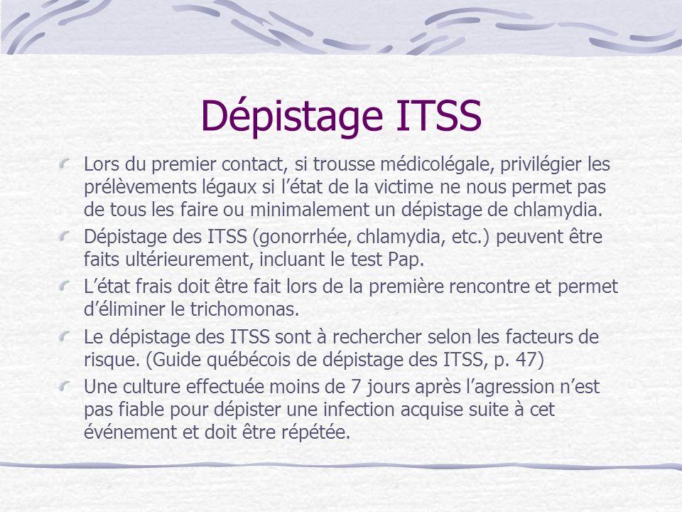 Dépistage ITSS Lors du premier contact, si trousse médicolégale, privilégier les prélèvements légaux si létat de la victime ne nous permet pas de tous