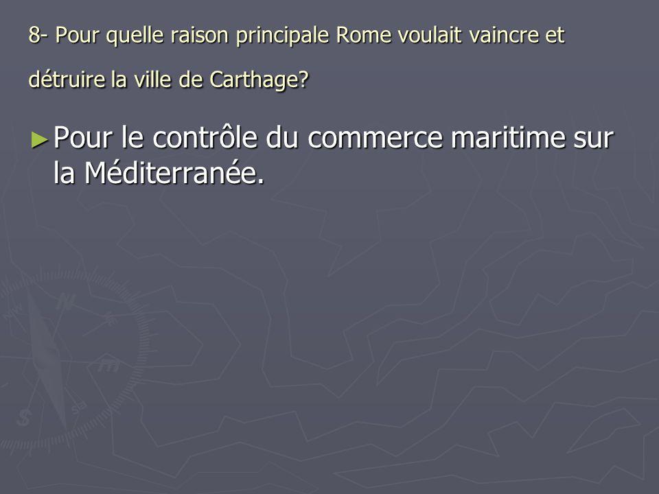 8- Pour quelle raison principale Rome voulait vaincre et détruire la ville de Carthage? Pour le contrôle du commerce maritime sur la Méditerranée. Pou