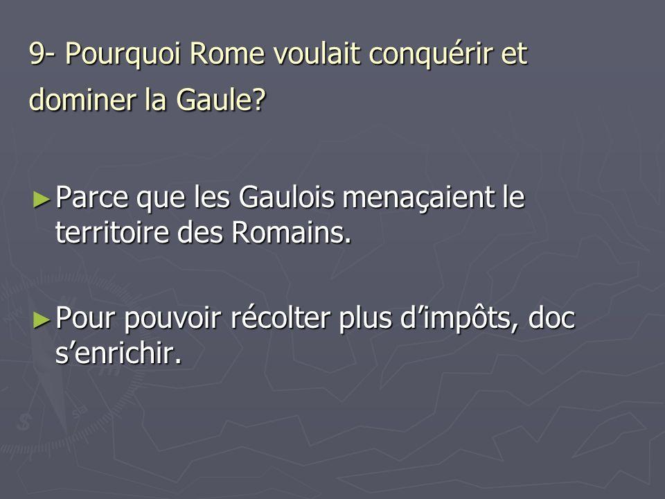 9- Pourquoi Rome voulait conquérir et dominer la Gaule? Parce que les Gaulois menaçaient le territoire des Romains. Parce que les Gaulois menaçaient l