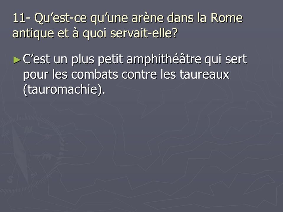 11- Quest-ce quune arène dans la Rome antique et à quoi servait-elle? Cest un plus petit amphithéâtre qui sert pour les combats contre les taureaux (t