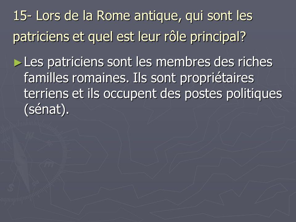 15- Lors de la Rome antique, qui sont les patriciens et quel est leur rôle principal? Les patriciens sont les membres des riches familles romaines. Il