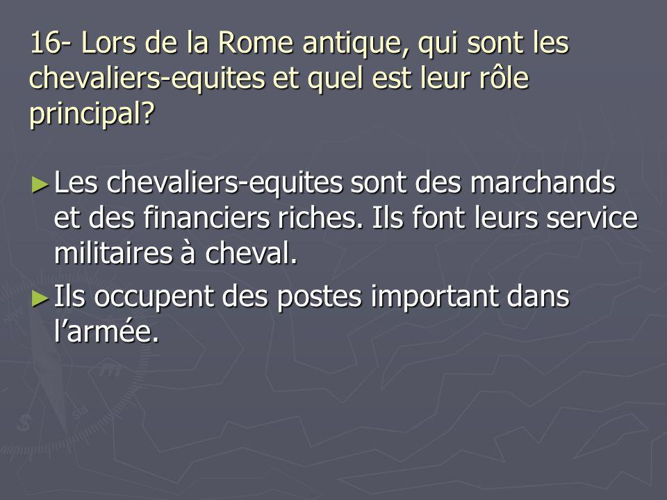 16- Lors de la Rome antique, qui sont les chevaliers-equites et quel est leur rôle principal? Les chevaliers-equites sont des marchands et des financi