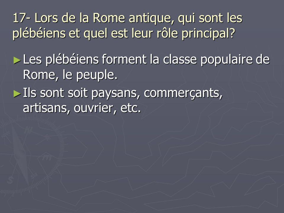 17- Lors de la Rome antique, qui sont les plébéiens et quel est leur rôle principal? Les plébéiens forment la classe populaire de Rome, le peuple. Les