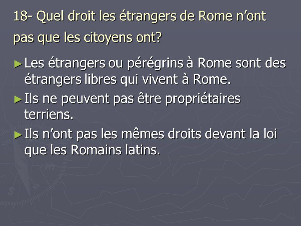 18- Quel droit les étrangers de Rome nont pas que les citoyens ont? Les étrangers ou pérégrins à Rome sont des étrangers libres qui vivent à Rome. Les