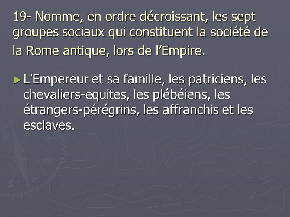 19- Nomme, en ordre décroissant, les sept groupes sociaux qui constituent la société de la Rome antique, lors de lEmpire. LEmpereur et sa famille, les