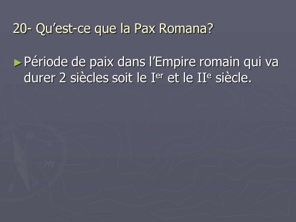20- Quest-ce que la Pax Romana? Période de paix dans lEmpire romain qui va durer 2 siècles soit le I er et le II e siècle. Période de paix dans lEmpir