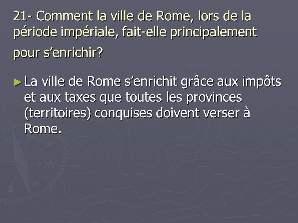 21- Comment la ville de Rome, lors de la période impériale, fait-elle principalement pour senrichir? La ville de Rome senrichit grâce aux impôts et au