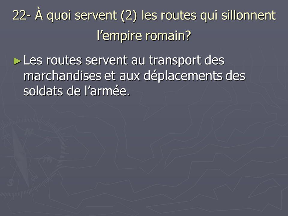 22- À quoi servent (2) les routes qui sillonnent lempire romain? Les routes servent au transport des marchandises et aux déplacements des soldats de l