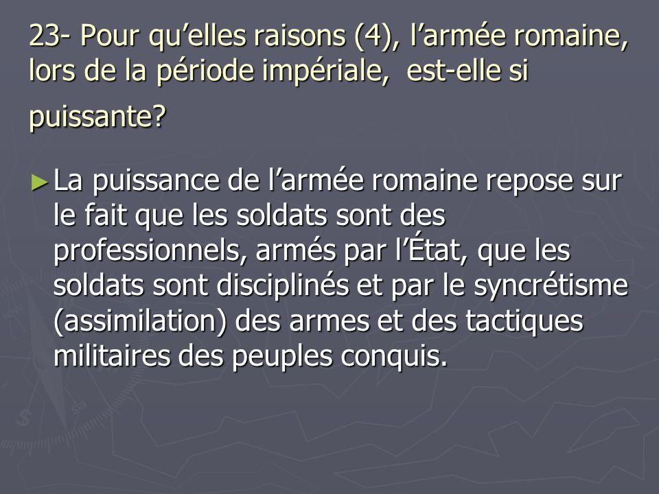 23- Pour quelles raisons (4), larmée romaine, lors de la période impériale, est-elle si puissante? La puissance de larmée romaine repose sur le fait q