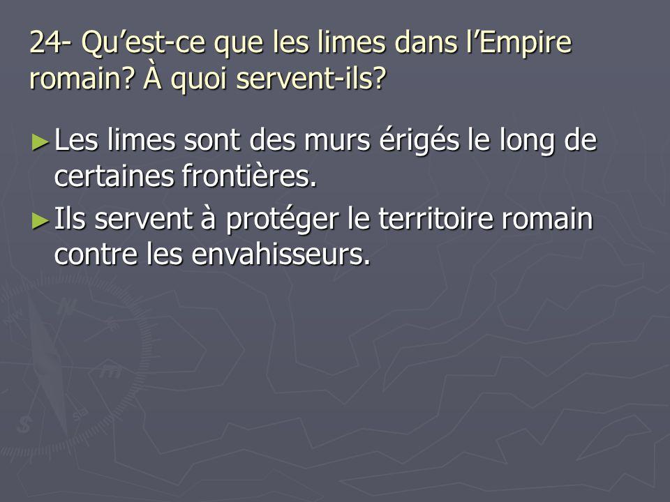 24- Quest-ce que les limes dans lEmpire romain? À quoi servent-ils? Les limes sont des murs érigés le long de certaines frontières. Les limes sont des