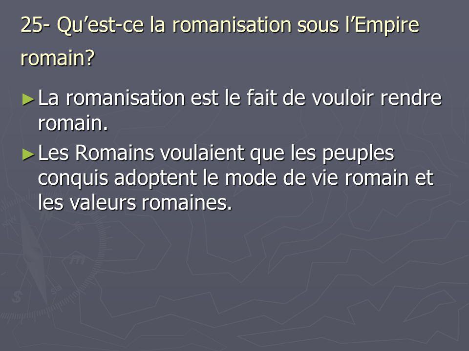 25- Quest-ce la romanisation sous lEmpire romain? La romanisation est le fait de vouloir rendre romain. La romanisation est le fait de vouloir rendre